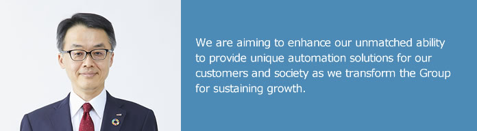 We are aiming to enhance our unmatched ability to provide unique automation solutions for our customers and society as we transform the Group for sustaining growth.