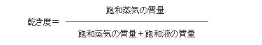 乾き度 = 飽和蒸気の質量/(飽和蒸気の質量+飽和液の質量)