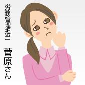 労務管理担当 菅原さんのお悩み