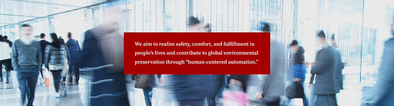 "We aim to realize safety, comfort, and fulfillment in people's lives and contribute to global environmental preservation through ""human-centered automation."""